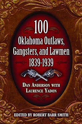 100 Oklahoma Outlaws, Gangsters, And Lawmen, 1839-1939 By Anderson, Dan/ Yadon, Laurence/ Smith, Robert Barr (EDT)